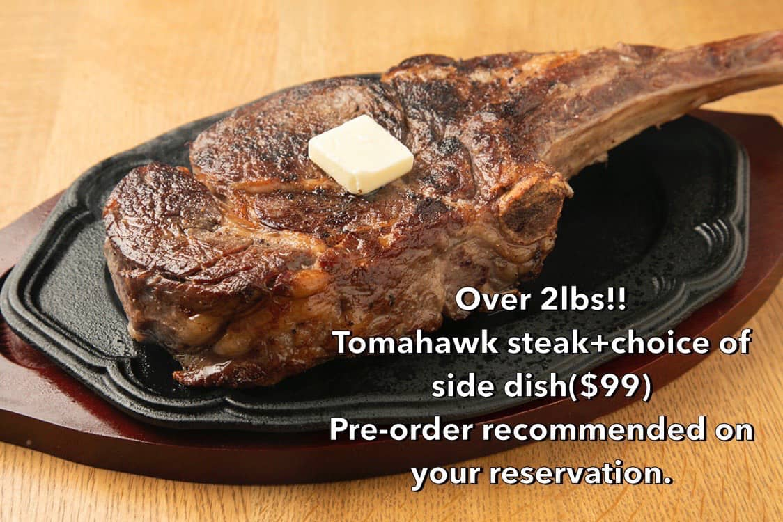 Over 2lbs!! Tomahawk steak+choice of side dish($99) Pre-order recommended on your reservation.